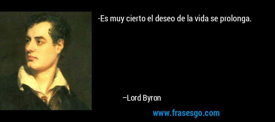-Es muy cierto el deseo de la vida se prolonga. – Lord Byron