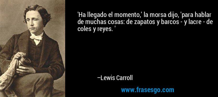 'Ha llegado el momento,' la morsa dijo, 'para hablar de muchas cosas: de zapatos y barcos - y lacre - de coles y reyes. ' – Lewis Carroll