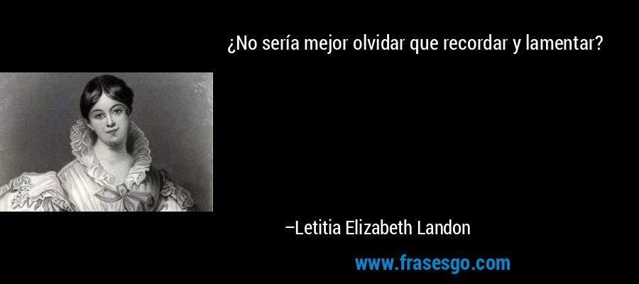 ¿No sería mejor olvidar que recordar y lamentar? – Letitia Elizabeth Landon