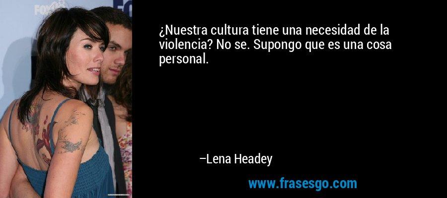 ¿Nuestra cultura tiene una necesidad de la violencia? No se. Supongo que es una cosa personal. – Lena Headey