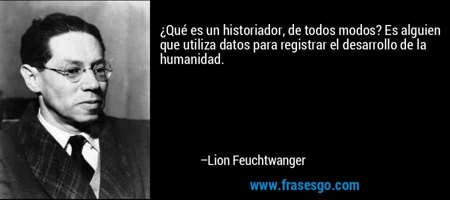 ¿Qué es un historiador, de todos modos? Es alguien que utiliza datos para registrar el desarrollo de la humanidad. – Lion Feuchtwanger