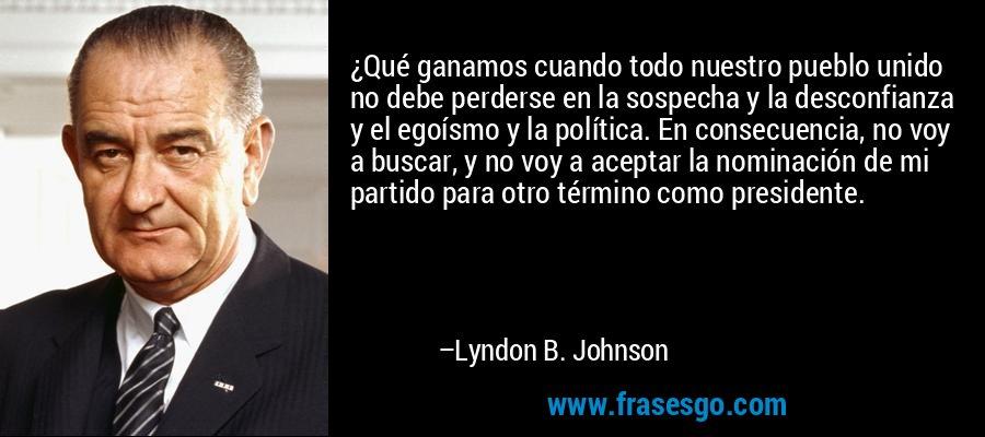 ¿Qué ganamos cuando todo nuestro pueblo unido no debe perderse en la sospecha y la desconfianza y el egoísmo y la política. En consecuencia, no voy a buscar, y no voy a aceptar la nominación de mi partido para otro término como presidente. – Lyndon B. Johnson