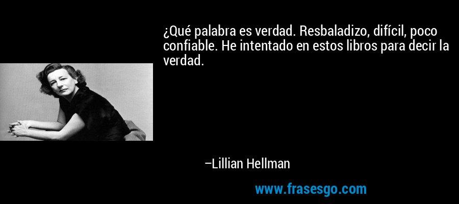 ¿Qué palabra es verdad. Resbaladizo, difícil, poco confiable. He intentado en estos libros para decir la verdad. – Lillian Hellman