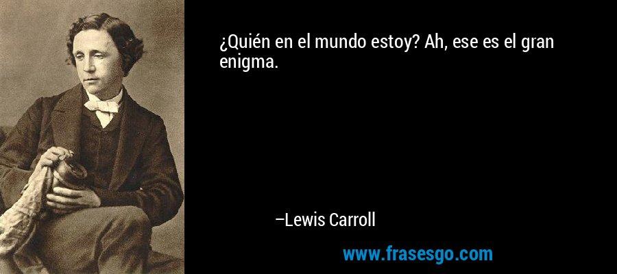 ¿Quién en el mundo estoy? Ah, ese es el gran enigma. – Lewis Carroll