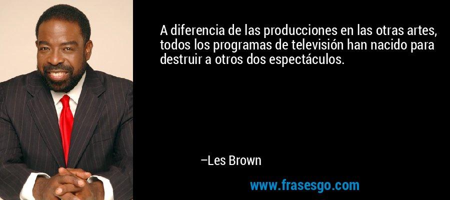 A diferencia de las producciones en las otras artes, todos los programas de televisión han nacido para destruir a otros dos espectáculos. – Les Brown