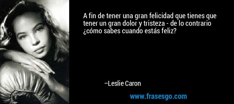 A fin de tener una gran felicidad que tienes que tener un gran dolor y tristeza - de lo contrario ¿cómo sabes cuando estás feliz? – Leslie Caron