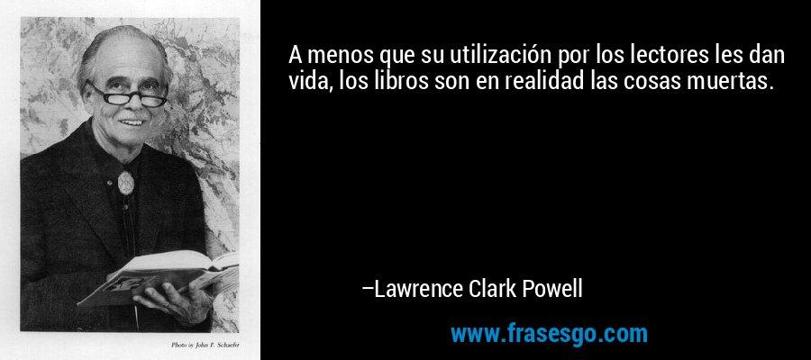 A menos que su utilización por los lectores les dan vida, los libros son en realidad las cosas muertas. – Lawrence Clark Powell