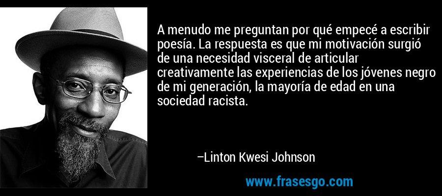 A menudo me preguntan por qué empecé a escribir poesía. La respuesta es que mi motivación surgió de una necesidad visceral de articular creativamente las experiencias de los jóvenes negro de mi generación, la mayoría de edad en una sociedad racista. – Linton Kwesi Johnson