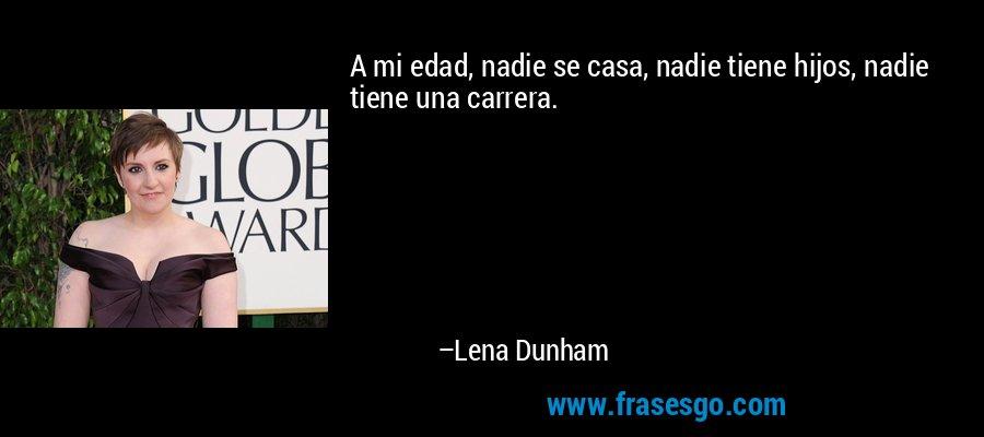 A mi edad, nadie se casa, nadie tiene hijos, nadie tiene una carrera. – Lena Dunham