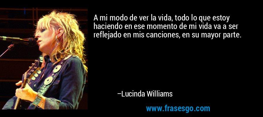 A mi modo de ver la vida, todo lo que estoy haciendo en ese momento de mi vida va a ser reflejado en mis canciones, en su mayor parte. – Lucinda Williams