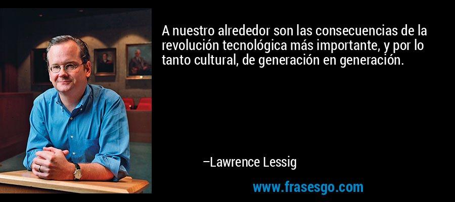 A nuestro alrededor son las consecuencias de la revolución tecnológica más importante, y por lo tanto cultural, de generación en generación. – Lawrence Lessig