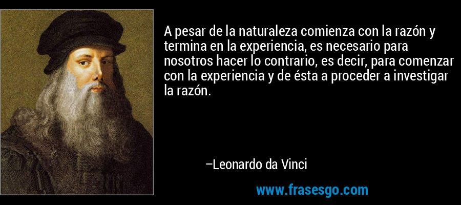 A pesar de la naturaleza comienza con la razón y termina en la experiencia, es necesario para nosotros hacer lo contrario, es decir, para comenzar con la experiencia y de ésta a proceder a investigar la razón. – Leonardo da Vinci