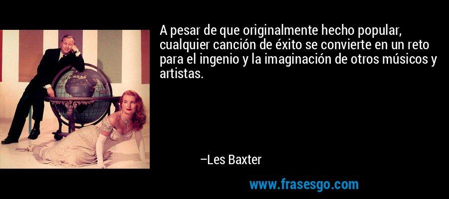 A pesar de que originalmente hecho popular, cualquier canción de éxito se convierte en un reto para el ingenio y la imaginación de otros músicos y artistas. – Les Baxter
