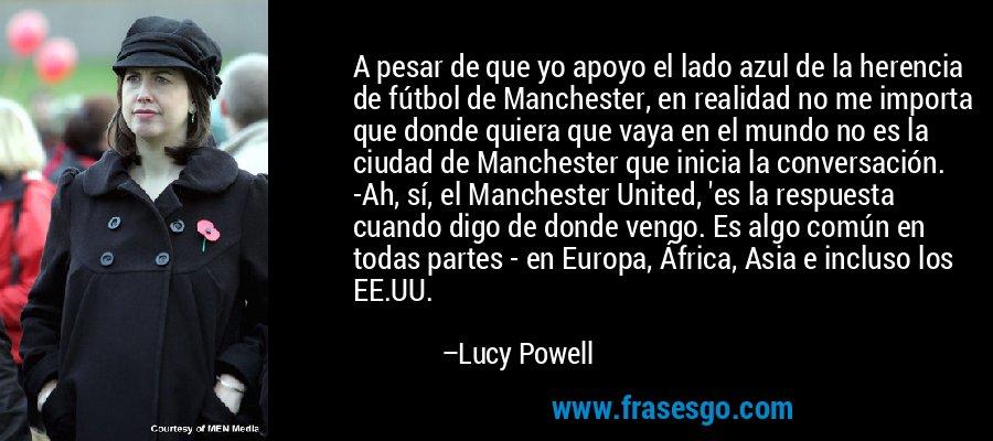 A pesar de que yo apoyo el lado azul de la herencia de fútbol de Manchester, en realidad no me importa que donde quiera que vaya en el mundo no es la ciudad de Manchester que inicia la conversación. -Ah, sí, el Manchester United, 'es la respuesta cuando digo de donde vengo. Es algo común en todas partes - en Europa, África, Asia e incluso los EE.UU. – Lucy Powell