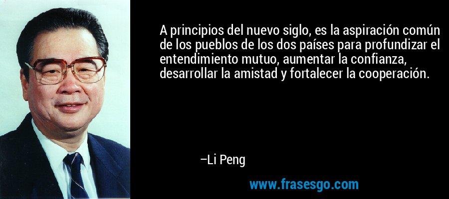 A principios del nuevo siglo, es la aspiración común de los pueblos de los dos países para profundizar el entendimiento mutuo, aumentar la confianza, desarrollar la amistad y fortalecer la cooperación. – Li Peng