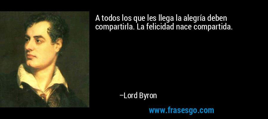 A todos los que les llega la alegría deben compartirla. La felicidad nace compartida. – Lord Byron