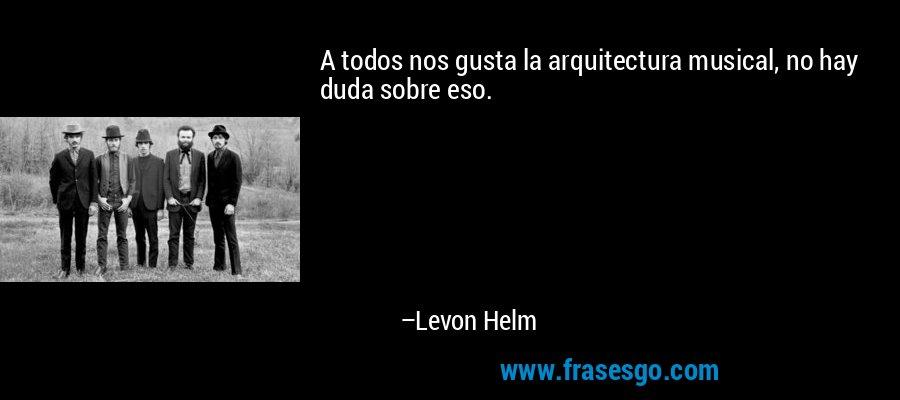 A todos nos gusta la arquitectura musical, no hay duda sobre eso. – Levon Helm