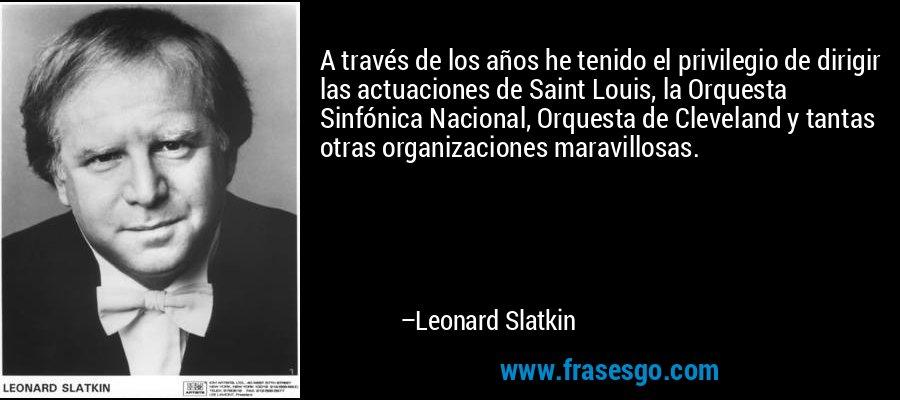 A través de los años he tenido el privilegio de dirigir las actuaciones de Saint Louis, la Orquesta Sinfónica Nacional, Orquesta de Cleveland y tantas otras organizaciones maravillosas. – Leonard Slatkin