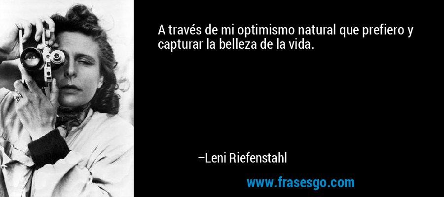 A través de mi optimismo natural que prefiero y capturar la belleza de la vida. – Leni Riefenstahl