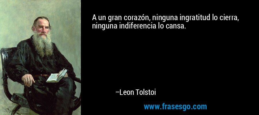 A un gran corazón, ninguna ingratitud lo cierra, ninguna indiferencia lo cansa. – Leon Tolstoi