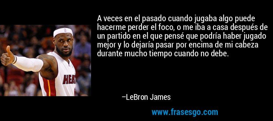 A veces en el pasado cuando jugaba algo puede hacerme perder el foco, o me iba a casa después de un partido en el que pensé que podría haber jugado mejor y lo dejaría pasar por encima de mi cabeza durante mucho tiempo cuando no debe. – LeBron James