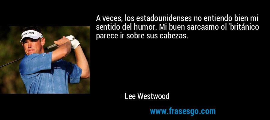 A veces, los estadounidenses no entiendo bien mi sentido del humor. Mi buen sarcasmo ol 'británico parece ir sobre sus cabezas. – Lee Westwood