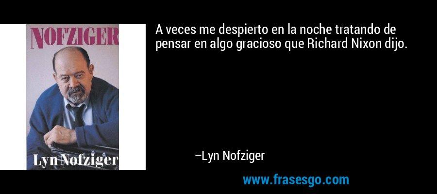 A veces me despierto en la noche tratando de pensar en algo gracioso que Richard Nixon dijo. – Lyn Nofziger