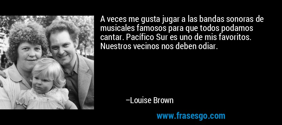 A veces me gusta jugar a las bandas sonoras de musicales famosos para que todos podamos cantar. Pacífico Sur es uno de mis favoritos. Nuestros vecinos nos deben odiar. – Louise Brown