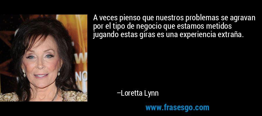 A veces pienso que nuestros problemas se agravan por el tipo de negocio que estamos metidos jugando estas giras es una experiencia extraña. – Loretta Lynn