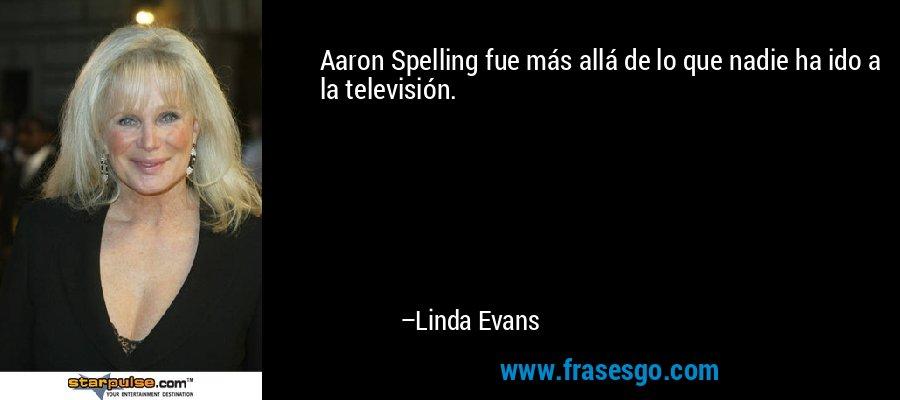 Aaron Spelling fue más allá de lo que nadie ha ido a la televisión. – Linda Evans
