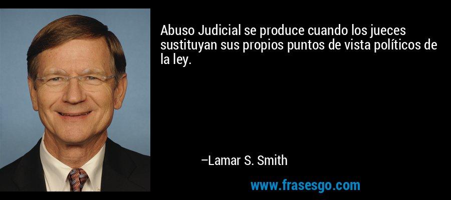Abuso Judicial se produce cuando los jueces sustituyan sus propios puntos de vista políticos de la ley. – Lamar S. Smith
