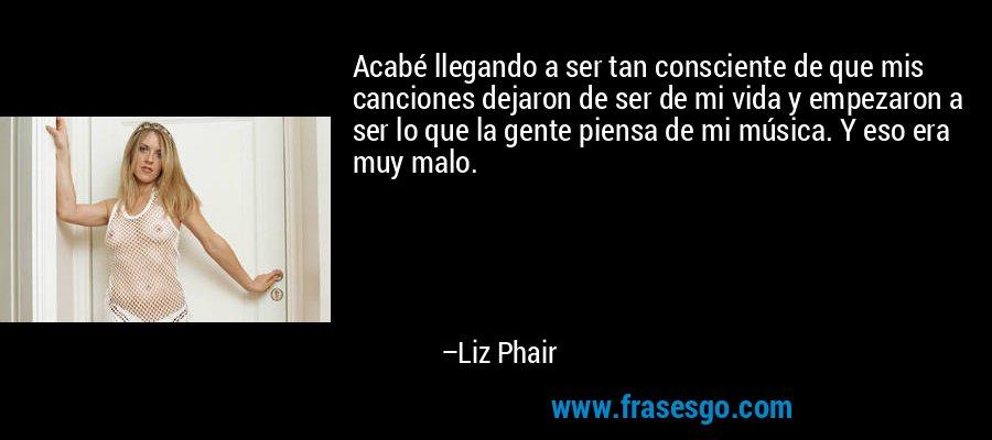 Acabé llegando a ser tan consciente de que mis canciones dejaron de ser de mi vida y empezaron a ser lo que la gente piensa de mi música. Y eso era muy malo. – Liz Phair