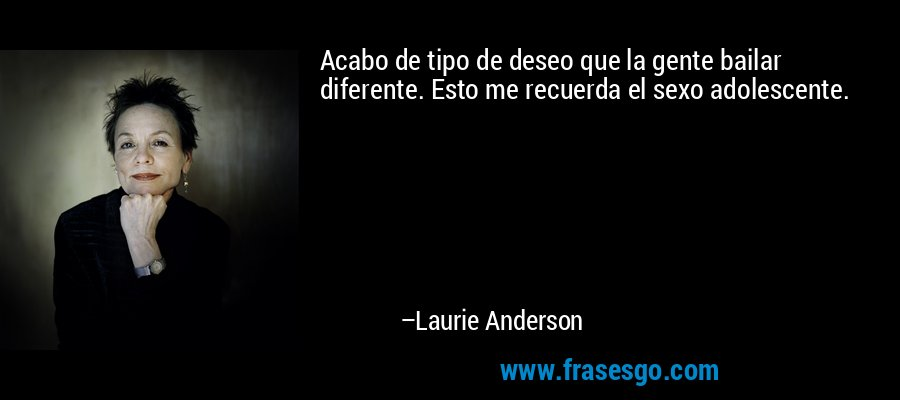 Acabo de tipo de deseo que la gente bailar diferente. Esto me recuerda el sexo adolescente. – Laurie Anderson