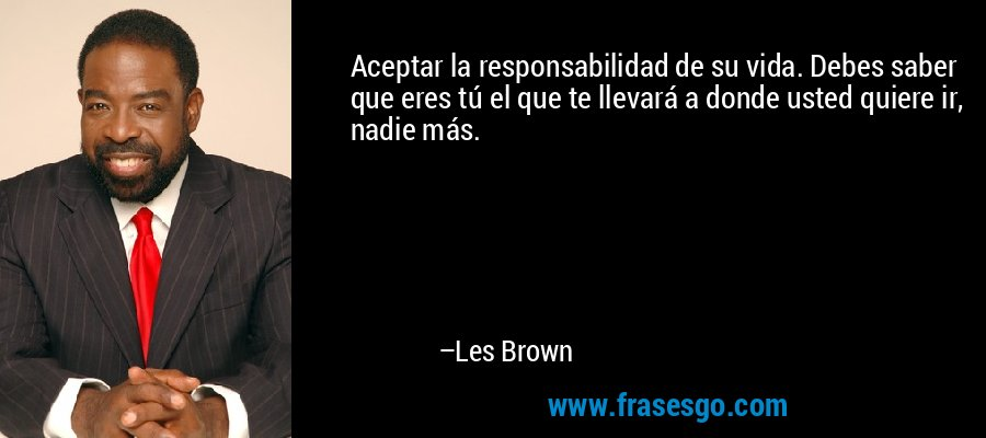 Aceptar la responsabilidad de su vida. Debes saber que eres tú el que te llevará a donde usted quiere ir, nadie más. – Les Brown