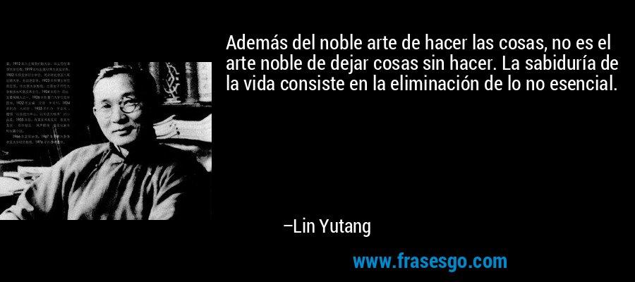 Además del noble arte de hacer las cosas, no es el arte noble de dejar cosas sin hacer. La sabiduría de la vida consiste en la eliminación de lo no esencial. – Lin Yutang