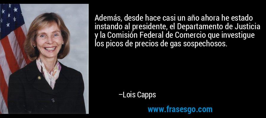 Además, desde hace casi un año ahora he estado instando al presidente, el Departamento de Justicia y la Comisión Federal de Comercio que investigue los picos de precios de gas sospechosos. – Lois Capps