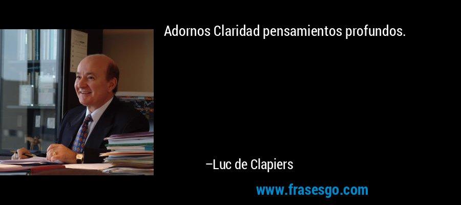 Adornos Claridad pensamientos profundos. – Luc de Clapiers