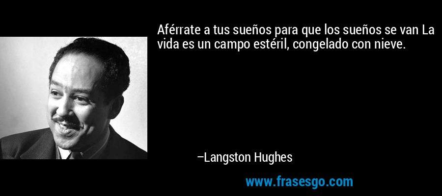 Aférrate a tus sueños para que los sueños se van La vida es un campo estéril, congelado con nieve. – Langston Hughes
