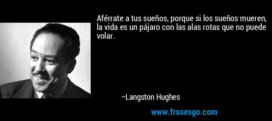 Aférrate a tus sueños, porque si los sueños mueren, la vida es un pájaro con las alas rotas que no puede volar. – Langston Hughes