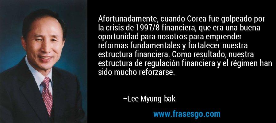 Afortunadamente, cuando Corea fue golpeado por la crisis de 1997/8 financiera, que era una buena oportunidad para nosotros para emprender reformas fundamentales y fortalecer nuestra estructura financiera. Como resultado, nuestra estructura de regulación financiera y el régimen han sido mucho reforzarse. – Lee Myung-bak