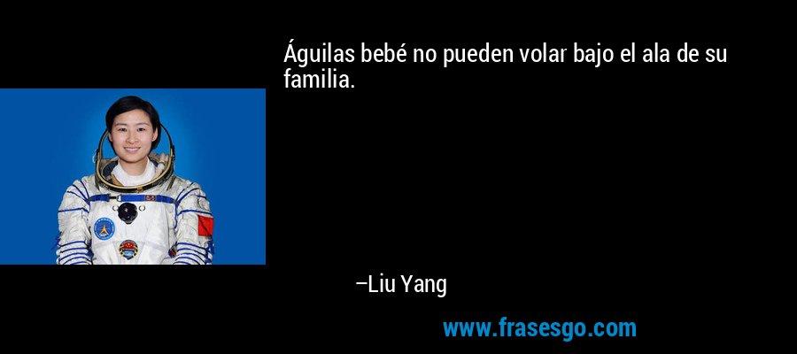Águilas bebé no pueden volar bajo el ala de su familia. – Liu Yang