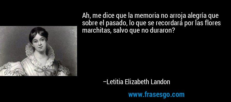 Ah, me dice que la memoria no arroja alegría que sobre el pasado, lo que se recordará por las flores marchitas, salvo que no duraron? – Letitia Elizabeth Landon