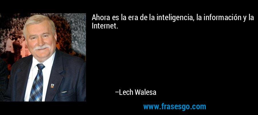 Ahora es la era de la inteligencia, la información y la Internet. – Lech Walesa