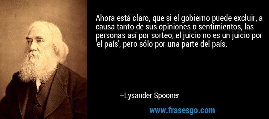 Ahora está claro, que si el gobierno puede excluir, a causa tanto de sus opiniones o sentimientos, las personas así por sorteo, el juicio no es un juicio por 'el país', pero sólo por una parte del país. – Lysander Spooner