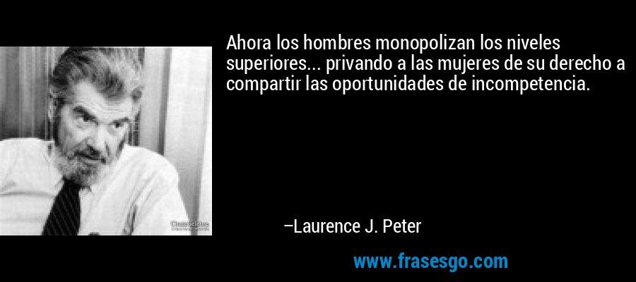 Ahora los hombres monopolizan los niveles superiores... privando a las mujeres de su derecho a compartir las oportunidades de incompetencia. – Laurence J. Peter