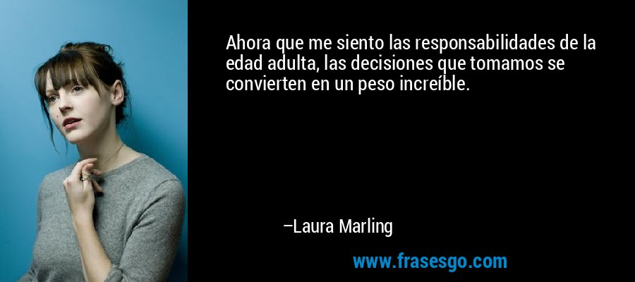 Ahora que me siento las responsabilidades de la edad adulta, las decisiones que tomamos se convierten en un peso increíble. – Laura Marling