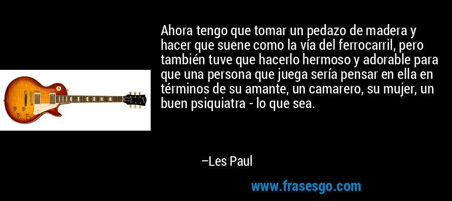 Ahora tengo que tomar un pedazo de madera y hacer que suene como la vía del ferrocarril, pero también tuve que hacerlo hermoso y adorable para que una persona que juega sería pensar en ella en términos de su amante, un camarero, su mujer, un buen psiquiatra - lo que sea. – Les Paul