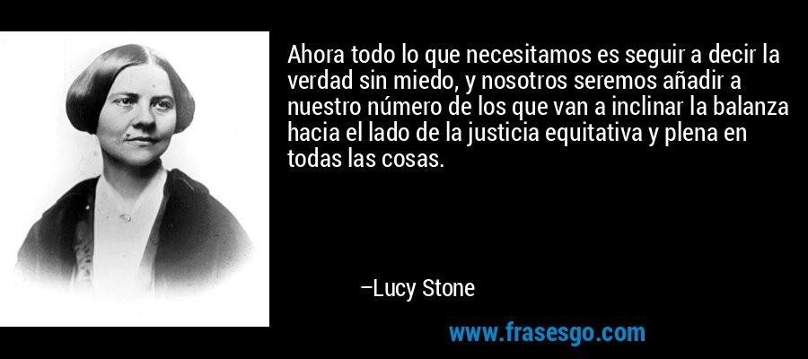 Ahora todo lo que necesitamos es seguir a decir la verdad sin miedo, y nosotros seremos añadir a nuestro número de los que van a inclinar la balanza hacia el lado de la justicia equitativa y plena en todas las cosas. – Lucy Stone