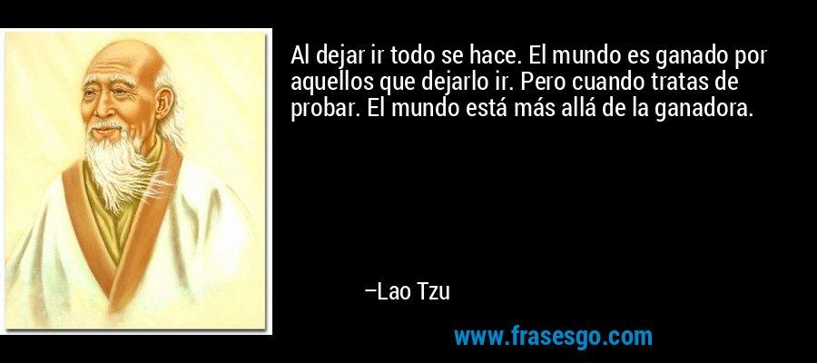 Al dejar ir todo se hace. El mundo es ganado por aquellos que dejarlo ir. Pero cuando tratas de probar. El mundo está más allá de la ganadora. – Lao Tzu
