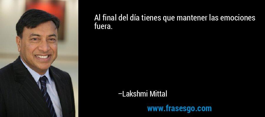 Al final del día tienes que mantener las emociones fuera. – Lakshmi Mittal